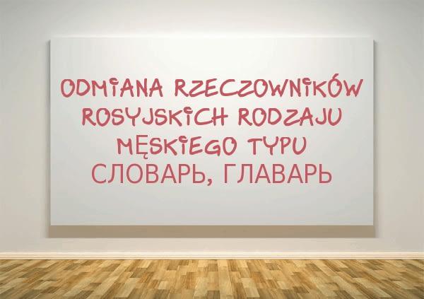 Odmiana rzeczowników rosyjskich rodzaju męskiego typu словарь, главарь