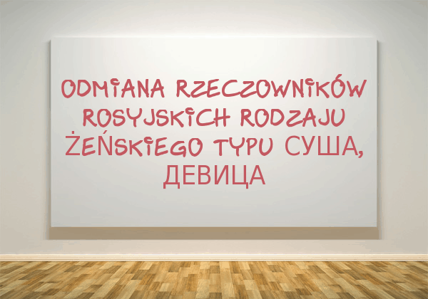 Odmiana rzeczowników rosyjskich rodzaju żeńskiego typu суша, девица