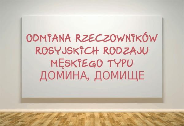 Odmiana rzeczowników rosyjskich rodzaju męskiego typu домина, домище