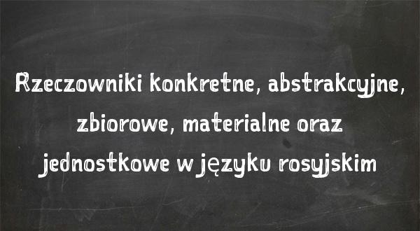 Rzeczowniki konkretne, abstrakcyjne, zbiorowe, materialne oraz jednostkowe w języku rosyjskim